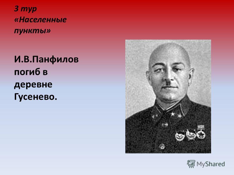 3 тур «Населенные пункты» И.В.Панфилов погиб в деревне Гусенево.