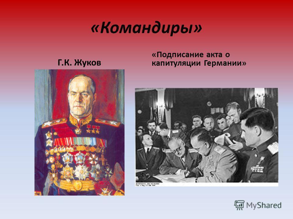«Командиры» Г.К. Жуков «Подписание акта о капитуляции Германии»