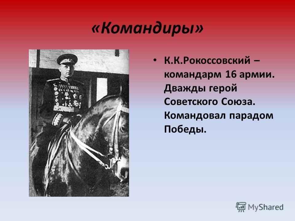 «Командиры» К.К.Рокоссовский – командарм 16 армии. Дважды герой Советского Союза. Командовал парадом Победы.