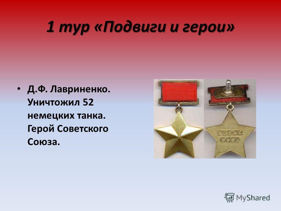 1 тур «Подвиги и герои» Д.Ф. Лавриненко. Уничтожил 52 немецких танка. Герой Советского Союза.
