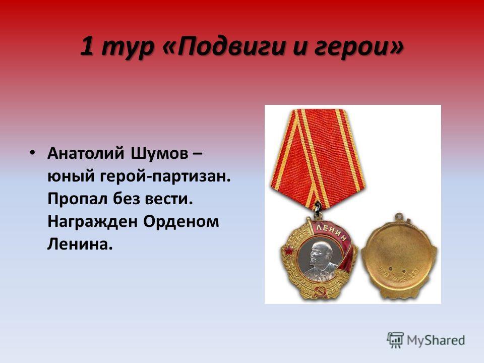 1 тур «Подвиги и герои» Анатолий Шумов – юный герой-партизан. Пропал без вести. Награжден Орденом Ленина.