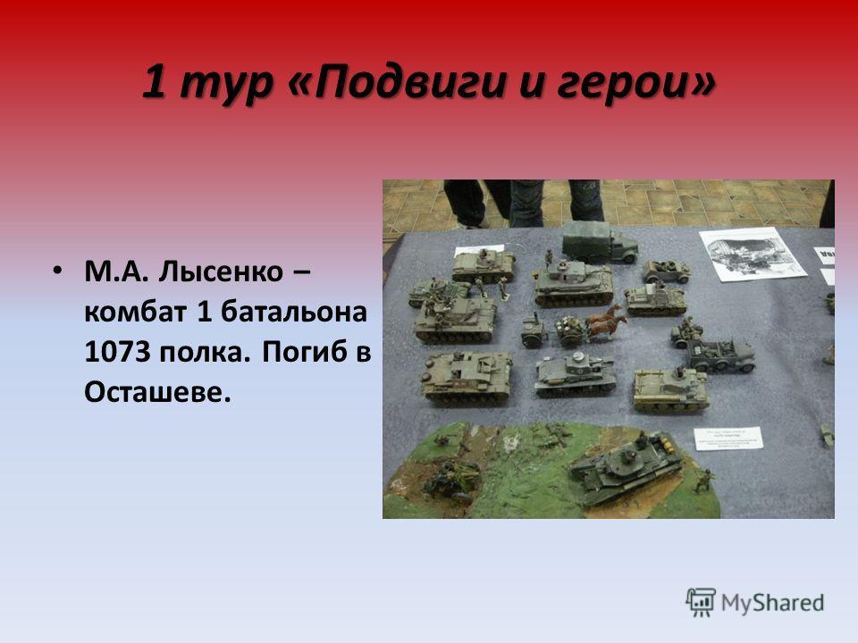 1 тур «Подвиги и герои» М.А. Лысенко – комбат 1 батальона 1073 полка. Погиб в Осташеве.