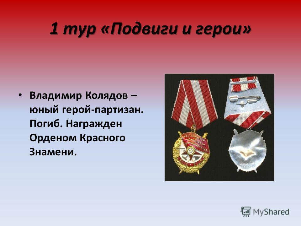 1 тур «Подвиги и герои» Владимир Колядов – юный герой-партизан. Погиб. Награжден Орденом Красного Знамени.