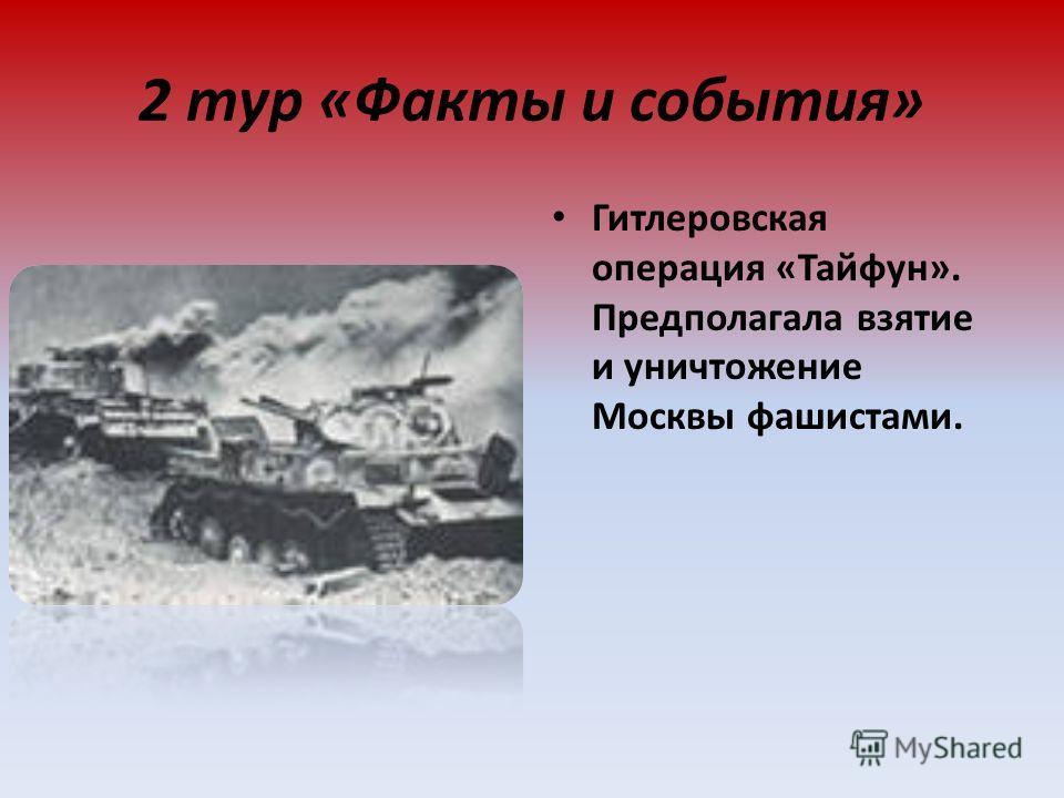 2 тур «Факты и события» Гитлеровская операция «Тайфун». Предполагала взятие и уничтожение Москвы фашистами.