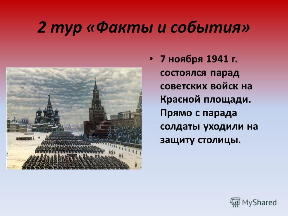 2 тур «Факты и события» 7 ноября 1941 г. состоялся парад советских войск на Красной площади. Прямо с парада солдаты уходили на защиту столицы.