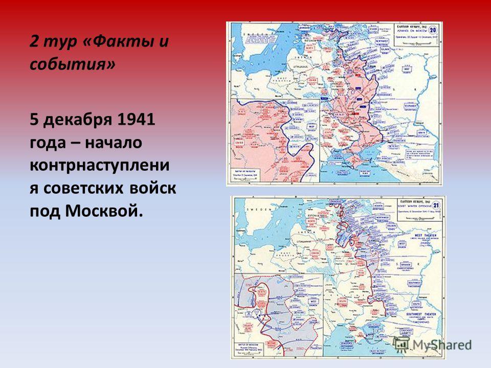 2 тур «Факты и события» 5 декабря 1941 года – начало контрнаступлени я советских войск под Москвой.
