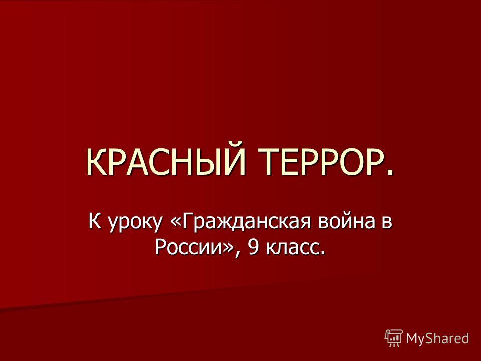 КРАСНЫЙ ТЕРРОР. К уроку «Гражданская война в России», 9 класс.