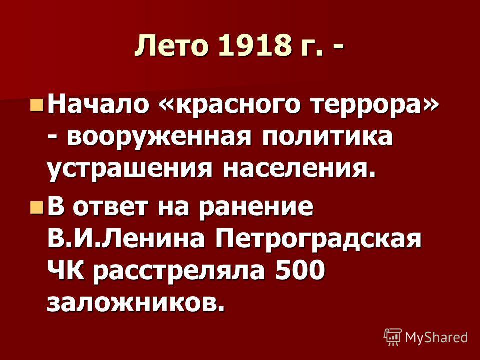 Лето 1918 г. - Начало «красного террора» - вооруженная политика устрашения населения. Начало «красного террора» - вооруженная политика устрашения населения. В ответ на ранение В.И.Ленина Петроградская ЧК расстреляла 500 заложников. В ответ на ранение
