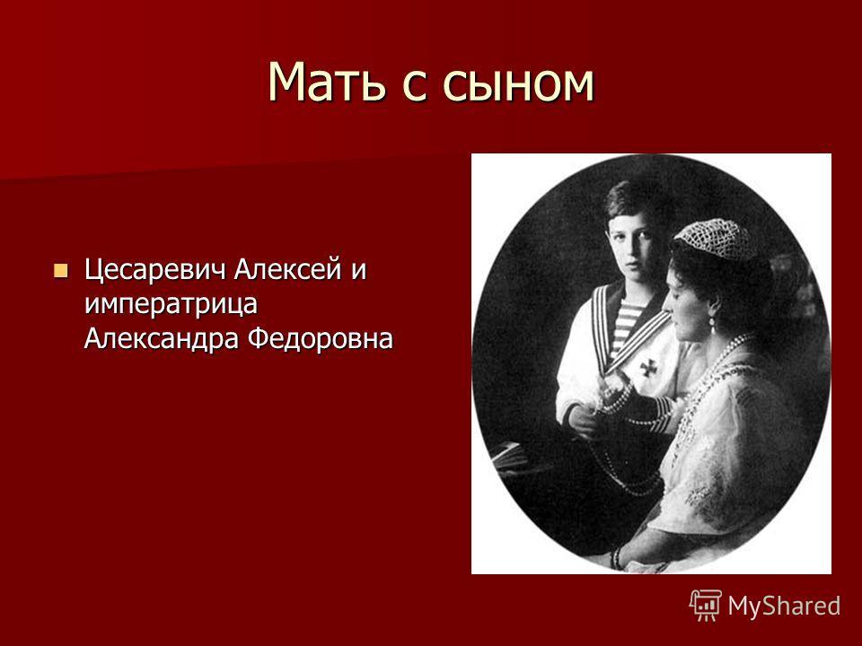 Мать с сыном Цесаревич Алексей и императрица Александра Федоровна Цесаревич Алексей и императрица Александра Федоровна