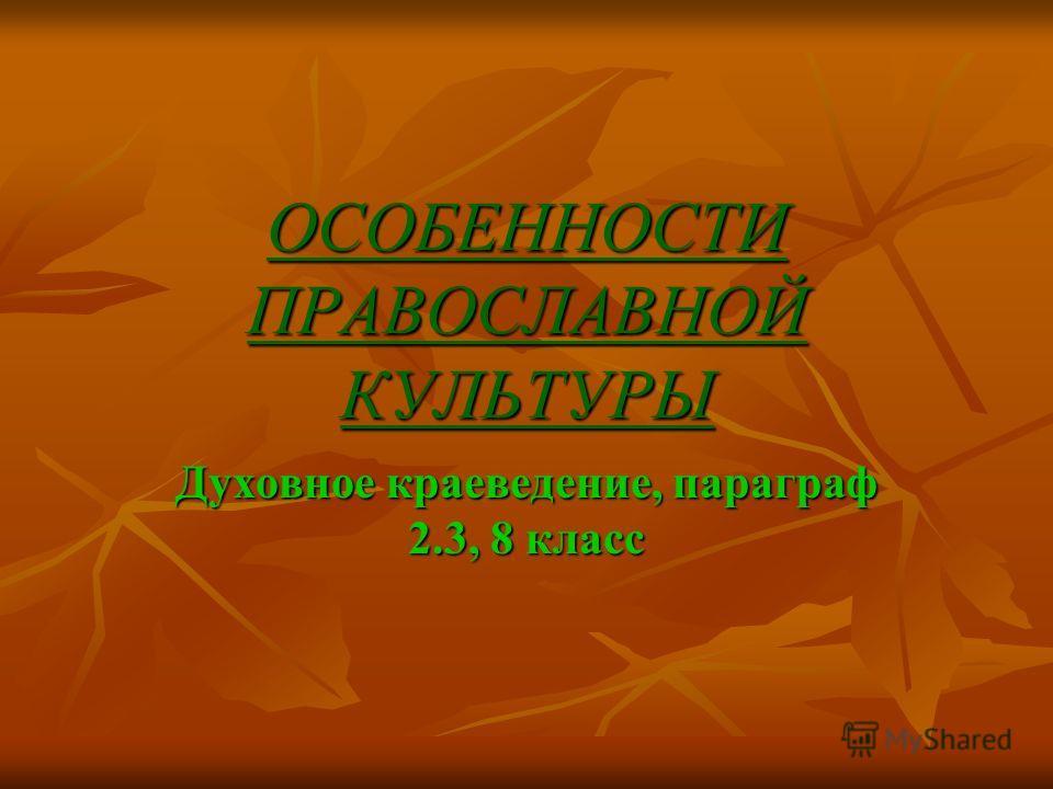 ОСОБЕННОСТИ ПРАВОСЛАВНОЙ КУЛЬТУРЫ Духовное краеведение, параграф 2.3, 8 класс