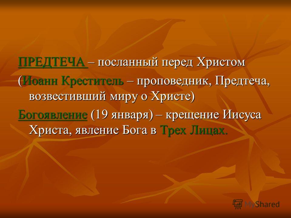 ПРЕДТЕЧА – посланный перед Христом (Иоанн Креститель – проповедник, Предтеча, возвестивший миру о Христе) Богоявление (19 января) – крещение Иисуса Христа, явление Бога в Трех Лицах.