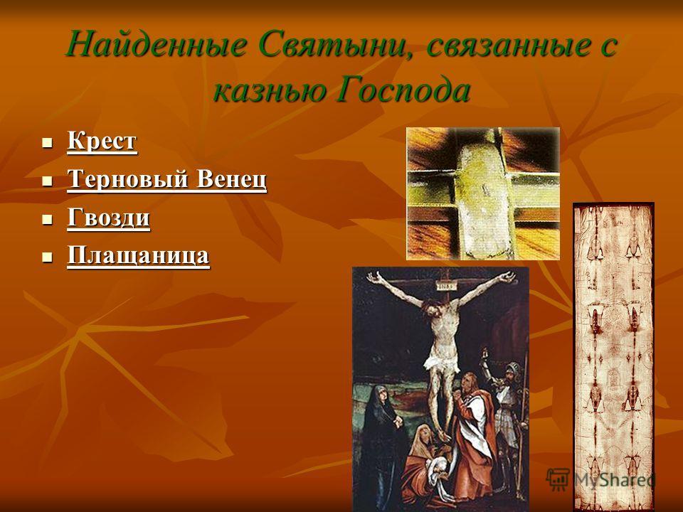 Найденные Святыни, связанные с казнью Господа Крест Крест Терновый Венец Терновый Венец Гвозди Гвозди Плащаница Плащаница