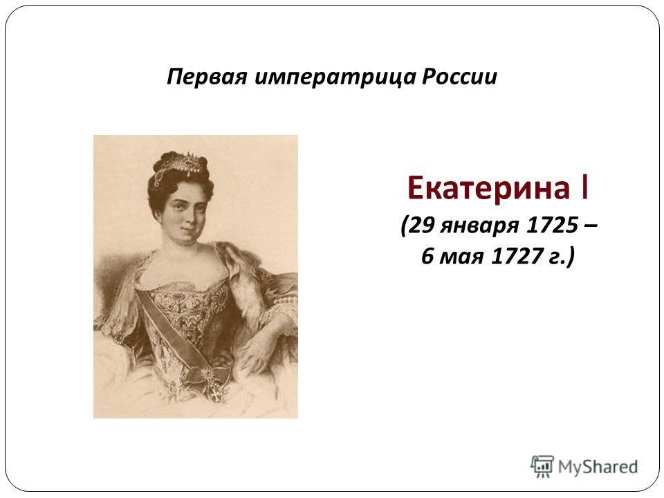 Первая императрица России Екатерина I (29 января 1725 – 6 мая 1727 г.)