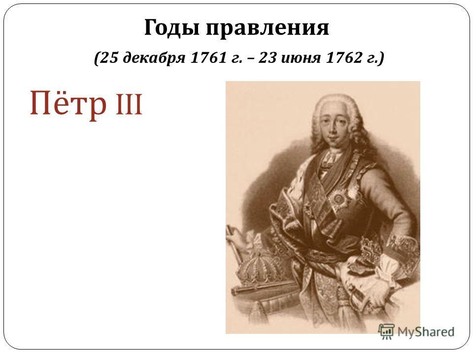 Годы правления (25 декабря 1761 г. – 23 июня 1762 г.) Пётр III
