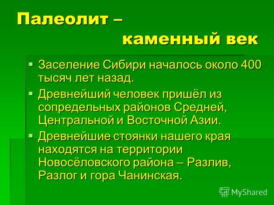 Палеолит – каменный век Заселение Сибири началось около 400 тысяч лет назад. Заселение Сибири началось около 400 тысяч лет назад. Древнейший человек пришёл из сопредельных районов Средней, Центральной и Восточной Азии. Древнейший человек пришёл из со