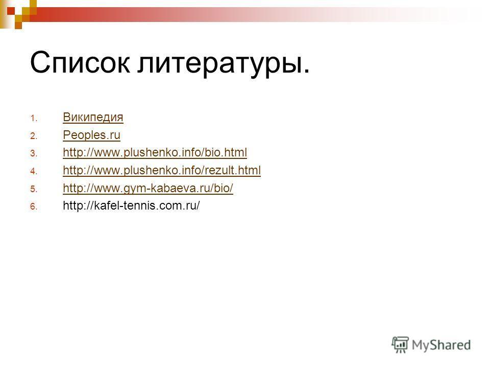 Список литературы. 1. Википедия Википедия 2. Peoples.ru Peoples.ru 3. http://www.plushenko.info/bio.html http://www.plushenko.info/bio.html 4. http://www.plushenko.info/rezult.html http://www.plushenko.info/rezult.html 5. http://www.gym-kabaeva.ru/bi