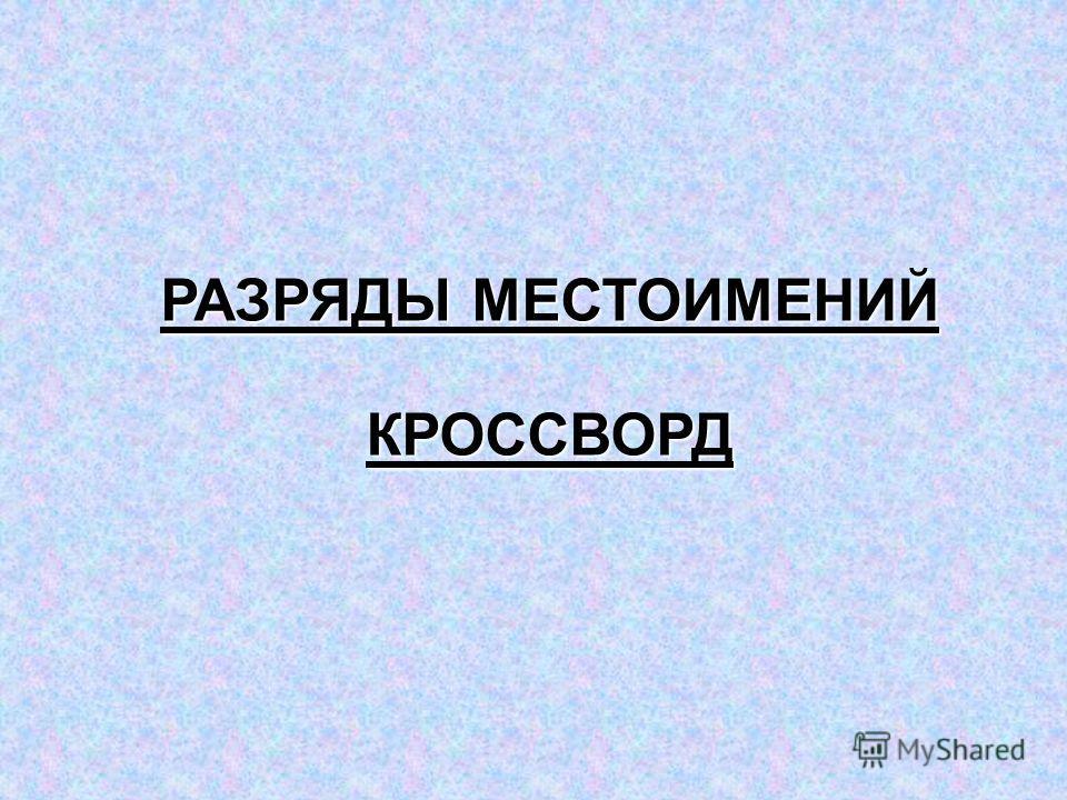 РАЗРЯДЫ МЕСТОИМЕНИЙ РАЗРЯДЫ МЕСТОИМЕНИЙ КРОССВОРД