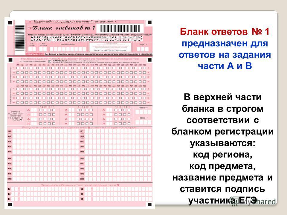 Бланк ответов 1 предназначен для ответов на задания части А и В В верхней части бланка в строгом соответствии с бланком регистрации указываются: код региона, код предмета, название предмета и ставится подпись участника ЕГЭ