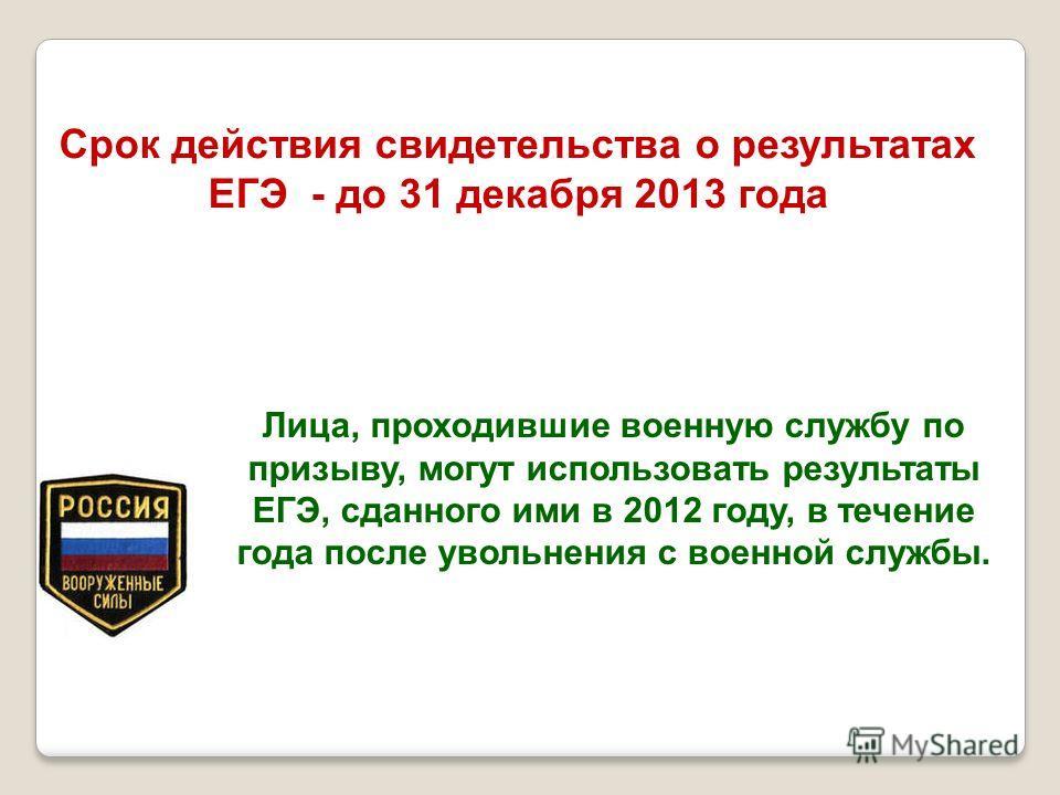 Срок действия свидетельства о результатах ЕГЭ - до 31 декабря 2013 года Лица, проходившие военную службу по призыву, могут использовать результаты ЕГЭ, сданного ими в 2012 году, в течение года после увольнения с военной службы.