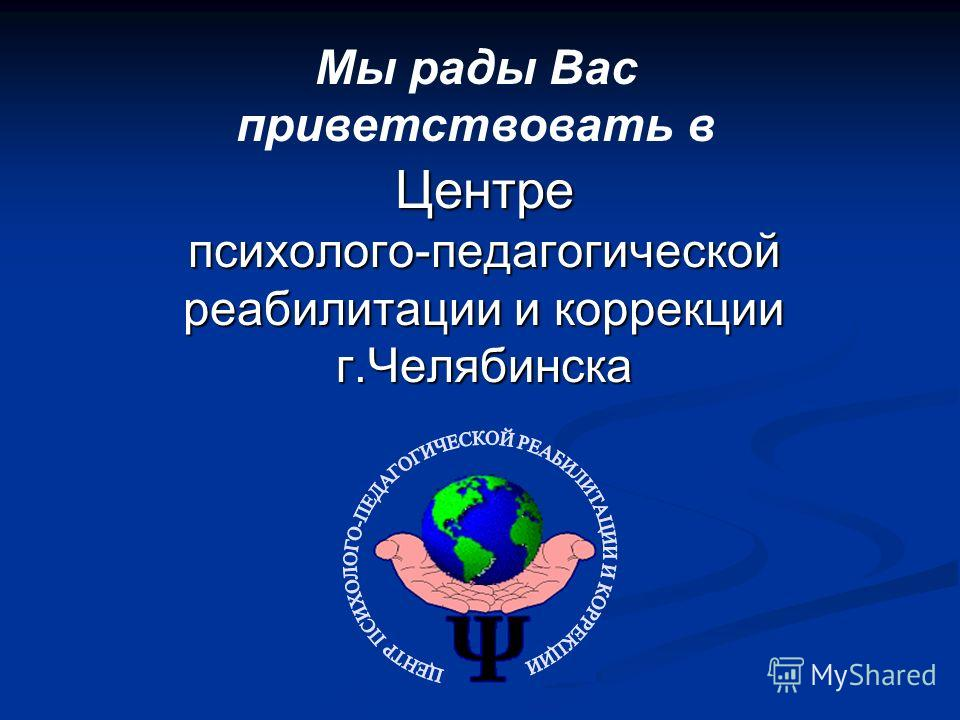 Центре психолого-педагогической реабилитации и коррекции г.Челябинска Мы рады Вас приветствовать в