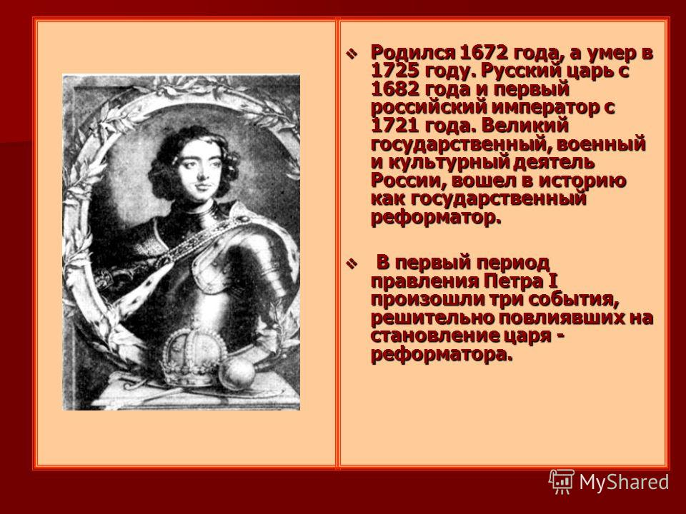 Родился 1672 года, а умер в 1725 году. Русский царь с 1682 года и первый российский император с 1721 года. Великий государственный, военный и культурный деятель России, вошел в историю как государственный реформатор. Родился 1672 года, а умер в 1725