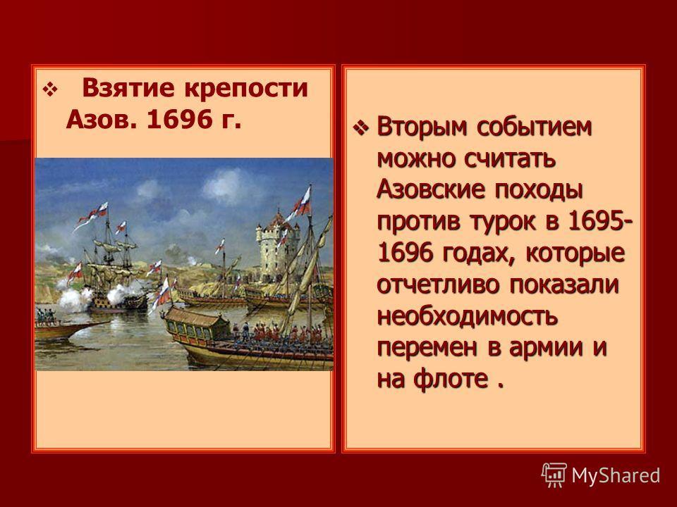 Взятие крепости Азов. 1696 г. Вторым событием можно считать Азовские походы против турок в 1695- 1696 годах, которые отчетливо показали необходимость перемен в армии и на флоте. Вторым событием можно считать Азовские походы против турок в 1695- 1696