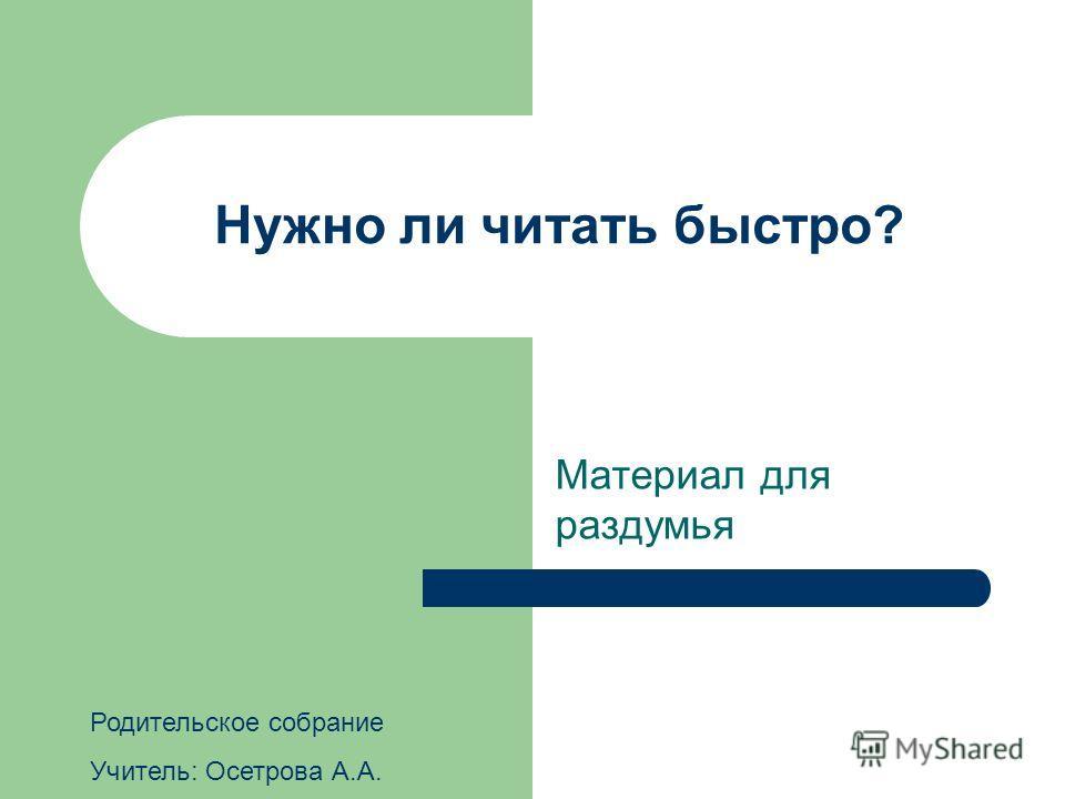 Нужно ли читать быстро? Материал для раздумья Родительское собрание Учитель: Осетрова А.А.
