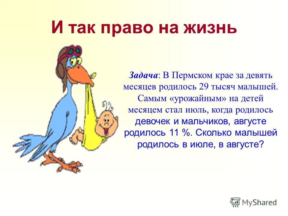 И так право на жизнь Задача: В Пермском крае за девять месяцев родилось 29 тысяч малышей. Самым «урожайным» на детей месяцем стал июль, когда родилось девочек и мальчиков, августе родилось 11 %. Сколько малышей родилось в июле, в августе?