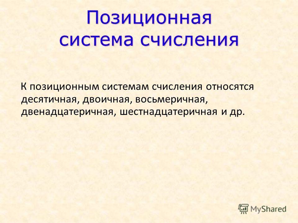 К позиционным системам счисления относятся десятичная, двоичная, восьмеричная, двенадцатеричная, шестнадцатеричная и др.