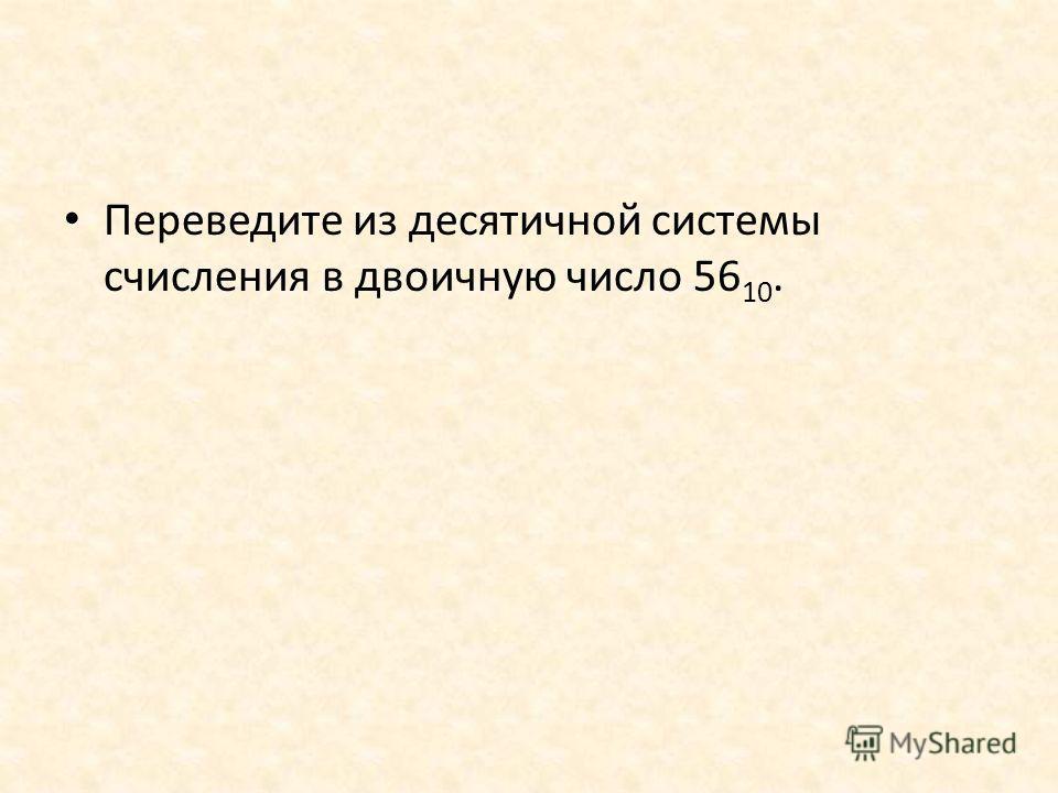 Переведите из десятичной системы счисления в двоичную число 56 10.