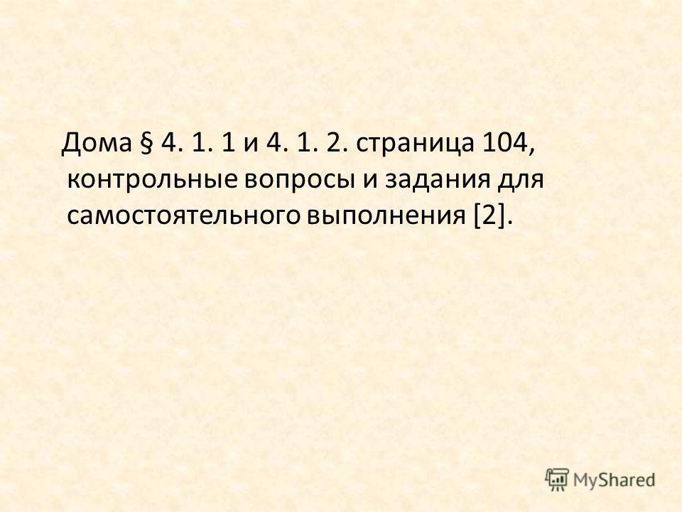Дома § 4. 1. 1 и 4. 1. 2. страница 104, контрольные вопросы и задания для самостоятельного выполнения [2].