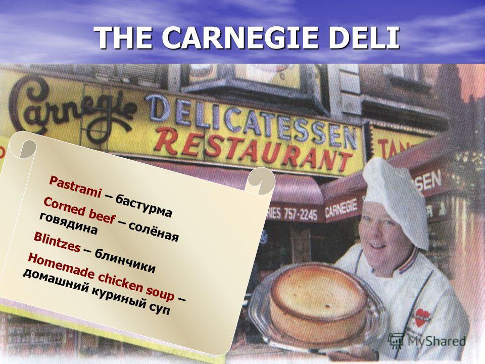 THE CARNEGIE DELI Pastrami – бастурма Corned beef – солёная говядина Blintzes – блинчики Homemade chicken soup – домашний куриный суп