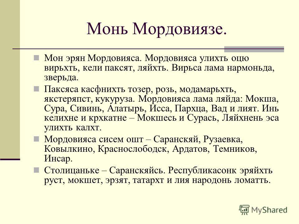Монь Мордовиязе. Мон эрян Мордовияса. Мордовияса улихть оцю вирьхть, кели паксят, ляйхть. Вирьса лама нармоньда, зверьда. Паксяса касфнихть тозер, розь, модамарьхть, якстеряпст, кукуруза. Мордовияса лама ляйда: Мокша, Сура, Сивинь, Алатырь, Исса, Пар