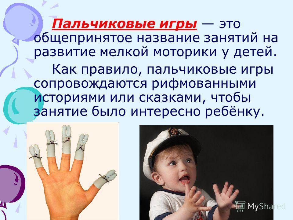 Пальчиковые игры это общепринятое название занятий на развитие мелкой моторики у детей. Как правило, пальчиковые игры сопровождаются рифмованными историями или сказками, чтобы занятие было интересно ребёнку.
