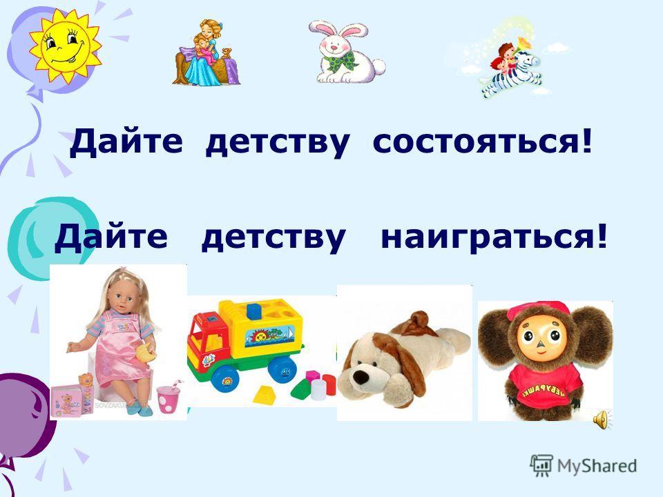 Дайте детству состояться! Дайте детству наиграться!