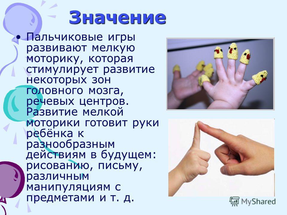 Пальчиковые игры развивают мелкую моторику, которая стимулирует развитие некоторых зон головного мозга, речевых центров. Развитие мелкой моторики готовит руки ребёнка к разнообразным действиям в будущем: рисованию, письму, различным манипуляциям с пр