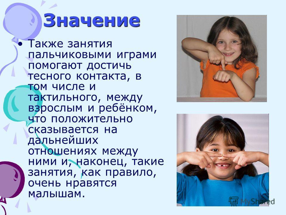 Также занятия пальчиковыми играми помогают достичь тесного контакта, в том числе и тактильного, между взрослым и ребёнком, что положительно сказывается на дальнейших отношениях между ними и, наконец, такие занятия, как правило, очень нравятся малышам