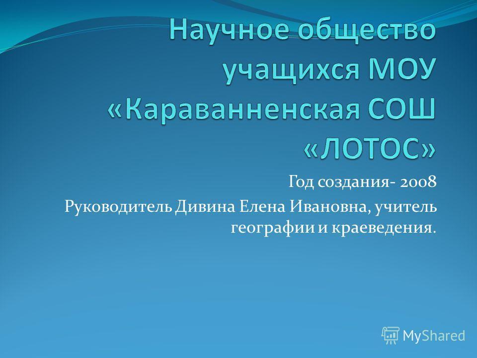 Год создания- 2008 Руководитель Дивина Елена Ивановна, учитель географии и краеведения.