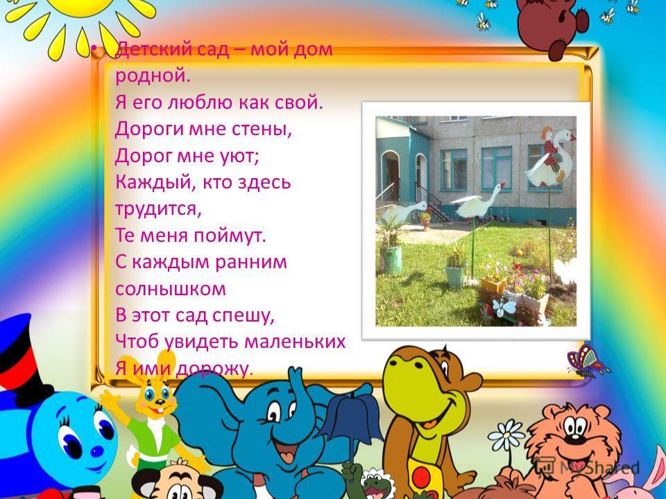 Детский сад – мой дом родной. Я его люблю как свой. Дороги мне стены, Дорог мне уют; Каждый, кто здесь трудится, Те меня поймут. С каждым ранним солнышком В этот сад спешу, Чтоб увидеть маленьких Я ими дорожу.