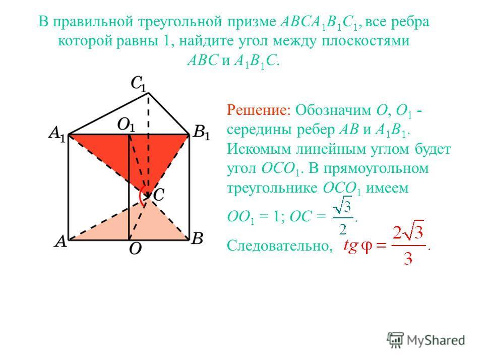 В правильной треугольной призме ABCA 1 B 1 C 1, все ребра которой равны 1, найдите угол между плоскостями ABC и A 1 B 1 C. Решение: Обозначим O, O 1 - середины ребер AB и A 1 B 1. Искомым линейным углом будет угол OCO 1. В прямоугольном треугольнике