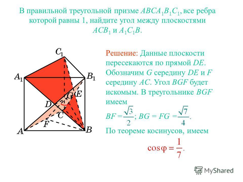 В правильной треугольной призме ABCA 1 B 1 C 1, все ребра которой равны 1, найдите угол между плоскостями ACB 1 и A 1 C 1 B. Решение: Данные плоскости пересекаются по прямой DE. Обозначим G середину DE и F середину AC. Угол BGF будет искомым. В треуг