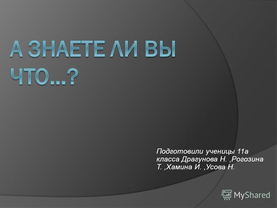 Подготовили ученицы 11а класса Драгунова Н.,Рогозина Т.,Хамина И.,Усова Н.