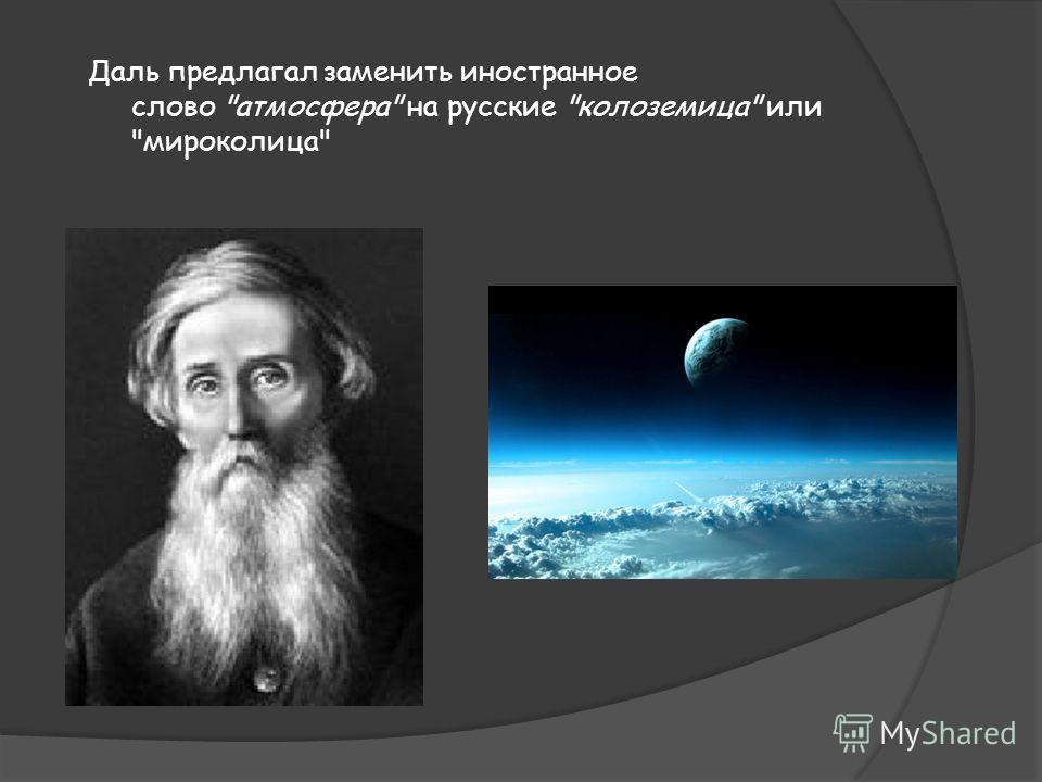 Даль предлагал заменить иностранное слово атмосфера на русские колоземица или мироколица