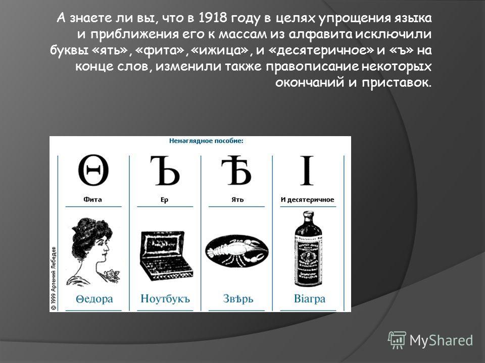 А знаете ли вы, что в 1918 году в целях упрощения языка и приближения его к массам из алфавита исключили буквы «ять», «фита», «ижица», и «десятеричное» и «ъ» на конце слов, изменили также правописание некоторых окончаний и приставок.