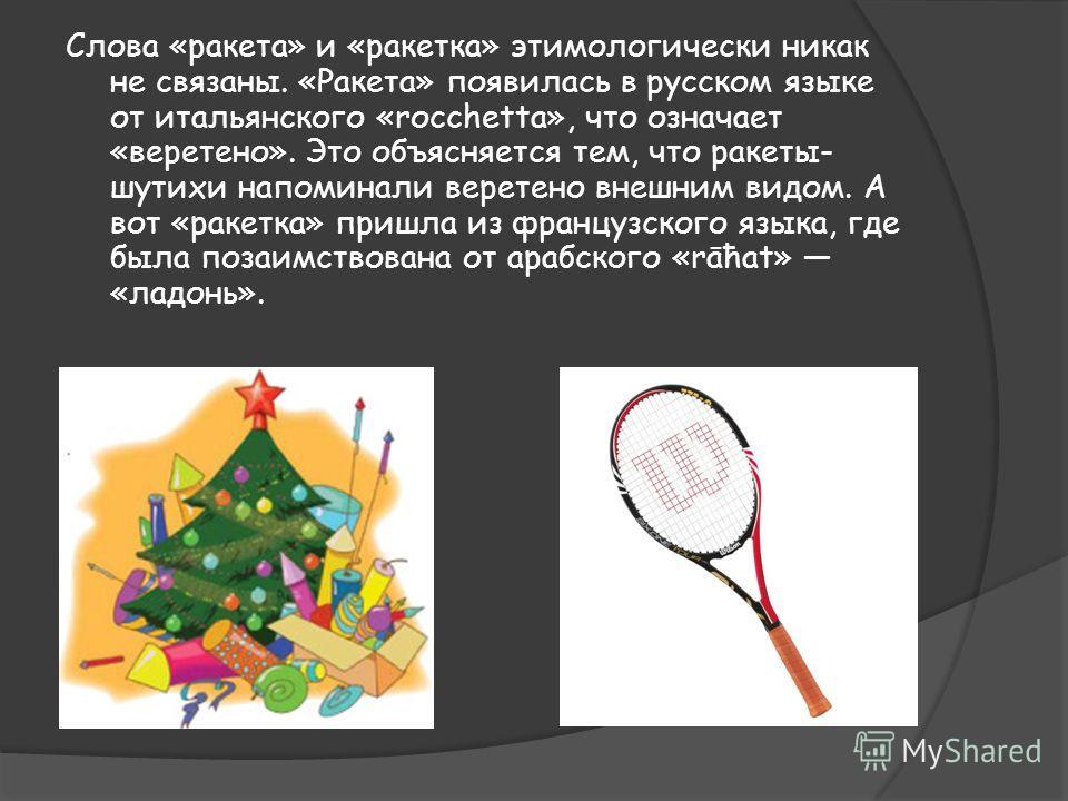 Слова «ракета» и «ракетка» этимологически никак не связаны. «Ракета» появилась в русском языке от итальянского «rоссhеttа», что означает «веретено». Это объясняется тем, что ракеты- шутихи напоминали веретено внешним видом. А вот «ракетка» пришла из