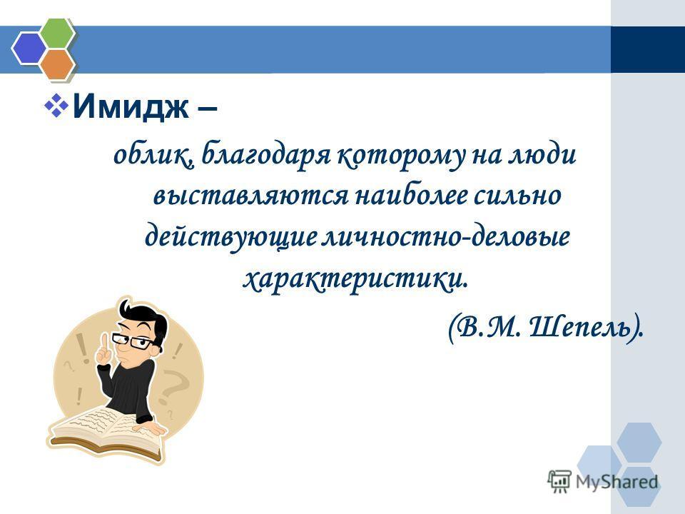 Имидж – облик, благодаря которому на люди выставляются наиболее сильно действующие личностно-деловые характеристики. (В.М. Шепель).