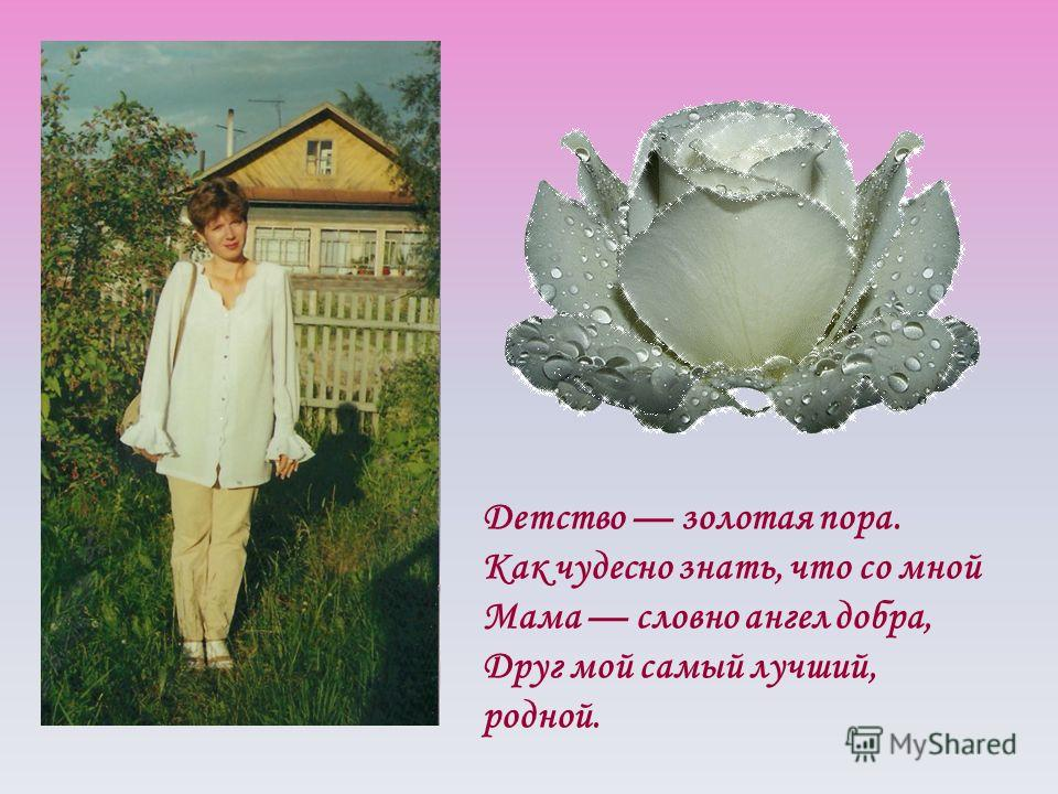 Детство золотая пора. Как чудесно знать, что со мной Мама словно ангел добра, Друг мой самый лучший, родной.