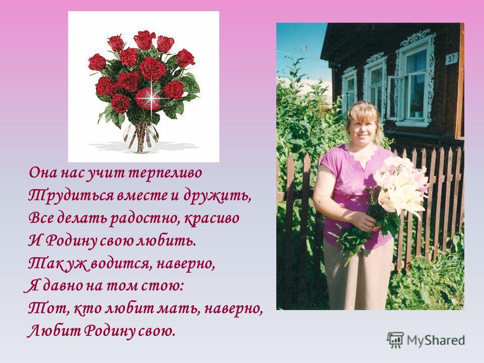 Она нас учит терпеливо Трудиться вместе и дружить, Все делать радостно, красиво И Родину свою любить. Так уж водится, наверно, Я давно на том стою: Тот, кто любит мать, наверно, Любит Родину свою.