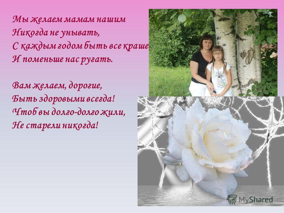Мы желаем мамам нашим Никогда не унывать, С каждым годом быть все краше И поменьше нас ругать. Вам желаем, дорогие, Быть здоровыми всегда! Чтоб вы долго-долго жили, Не старели никогда!