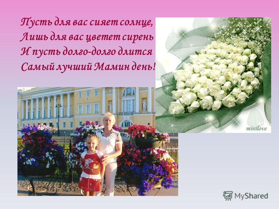Пусть для вас сияет солнце, Лишь для вас цветет сирень И пусть долго-долго длится Самый лучший Мамин день!